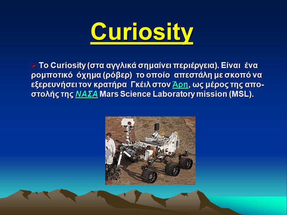  To Curiosity (στα αγγλικά σημαίνει περιέργεια). Είναι ένα ρομποτικό όχημα (ρόβερ) το οποίο απεστάλη με σκοπό να εξερευνήσει τον κρατήρα Γκέιλ στον Ά