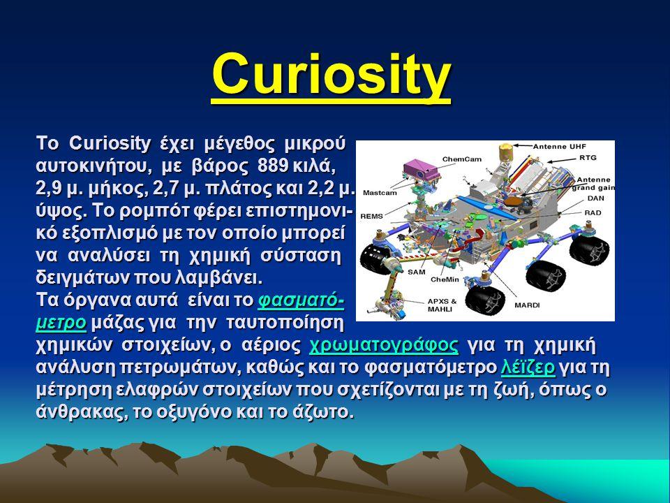 Curiosity Μετά από πολύμηνη αγωνία για την επιτυχία του φιλόδοξου εγχειρήματος, όλα φαίνεται πως πήγαν καλά και το πυρηνο- κίνητο ρομπότ «Curiosity» (περιέργεια) προσεδαφίστηκε στις 08:32 (ώρα Ελλάδας) με ασφάλεια στον Άρη, για να ξεκινήσει μια νέα αποστολή εξερεύνησης με σκοπό να διευ- κρινιστεί αν ο Κόκκινος Πλανήτης είχε ποτέ τις συνθήκες να υποστηρίξει οποιαδήποτε διαβίωση.