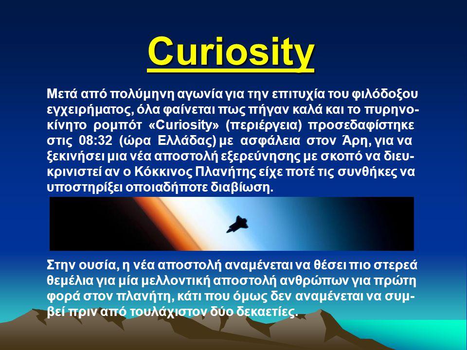Curiosity Μετά από πολύμηνη αγωνία για την επιτυχία του φιλόδοξου εγχειρήματος, όλα φαίνεται πως πήγαν καλά και το πυρηνο- κίνητο ρομπότ «Curiosity» (