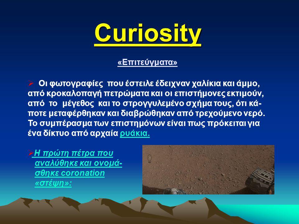 Curiosity «Επιτεύγματα»  Οι φωτογραφίες που έστειλε έδειχναν χαλίκια και άμμο, από κροκαλοπαγή πετρώματα και οι επιστήμονες εκτιμούν, από το μέγεθος και το στρογγυλεμένο σχήμα τους, ότι κά- ποτε μεταφέρθηκαν και διαβρώθηκαν από τρεχούμενο νερό.