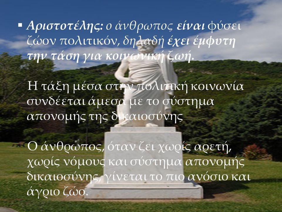 5  Αριστοτέλης: ο άνθρωπος είναι φύσει ζώον πολιτικόν, δηλαδή έχει έμφυτη την τάση για κοινωνική ζωή. Η τάξη μέσα στην πολιτική κοινωνία συνδέεται άμ