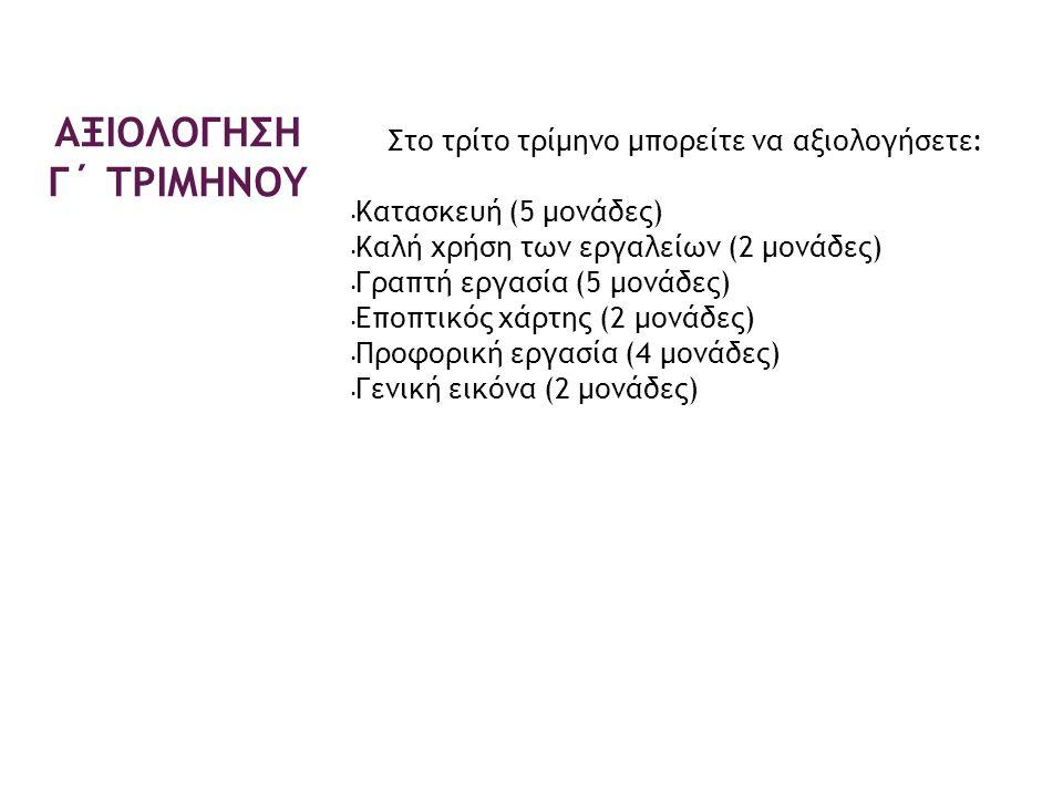 Στο τρίτο τρίμηνο μπορείτε να αξιολογήσετε: Κατασκευή (5 μονάδες) Καλή χρήση των εργαλείων (2 μονάδες) Γραπτή εργασία (5 μονάδες) Εποπτικός χάρτης (2