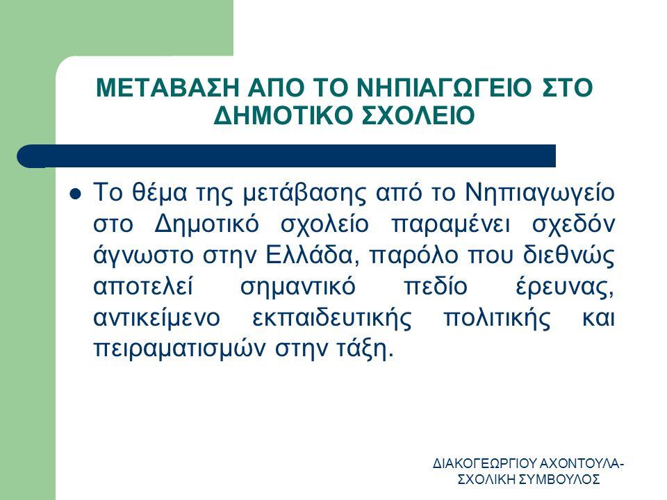 ΔΙΑΚΟΓΕΩΡΓΙΟΥ ΑΧΟΝΤΟΥΛΑ- ΣΧΟΛΙΚΗ ΣΥΜΒΟΥΛΟΣ ΜΕΤΑΒΑΣΗ ΑΠΟ ΤΟ ΝΗΠΙΑΓΩΓΕΙΟ ΣΤΟ ΔΗΜΟΤΙΚΟ ΣΧΟΛΕΙΟ Το θέμα της μετάβασης από το Νηπιαγωγείο στο Δημοτικό σχολείο παραμένει σχεδόν άγνωστο στην Ελλάδα, παρόλο που διεθνώς αποτελεί σημαντικό πεδίο έρευνας, αντικείμενο εκπαιδευτικής πολιτικής και πειραματισμών στην τάξη.