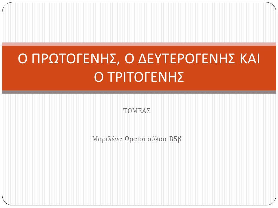 ΤΟΜΕΑΣ Μαριλένα Ωραιοπούλου Β 5 β Ο ΠΡΩΤΟΓΕΝΗΣ, Ο ΔΕΥΤΕΡΟΓΕΝΗΣ ΚΑΙ Ο ΤΡΙΤΟΓΕΝΗΣ