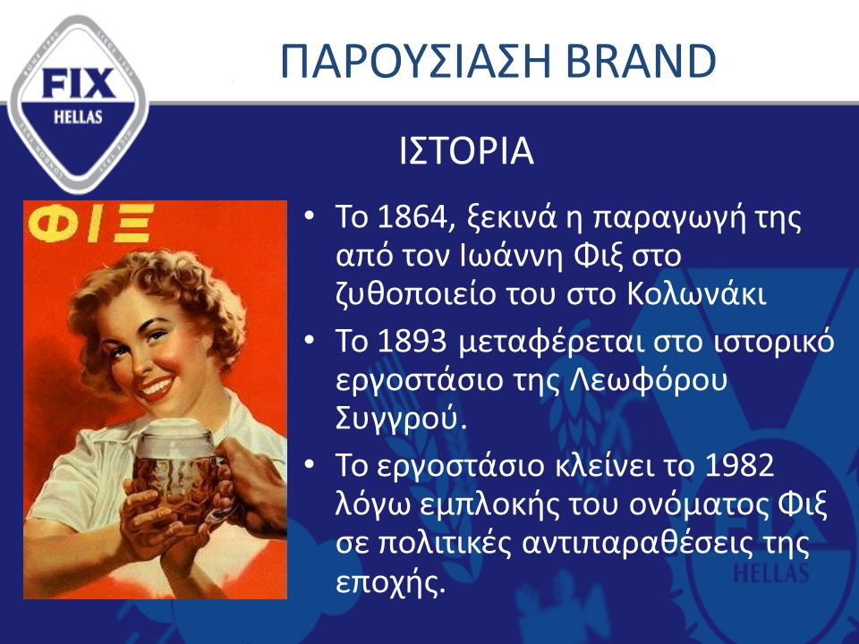 ΠΑΡΟΥΣΙΑΣΗ BRAND Το 1864, ξεκινά η παραγωγή της από τον Ιωάννη Φιξ στο ζυθοποιείο του στο Κολωνάκι Το 1893 μεταφέρεται στο ιστορικό εργοστάσιο της Λεωφόρου Συγγρού.