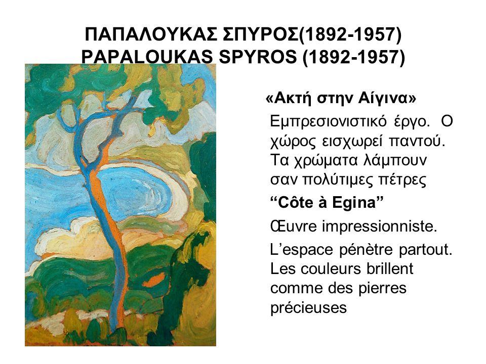 ΠΑΠΑΛΟΥΚΑΣ ΣΠΥΡΟΣ(1892-1957) PAPALOUKAS SPYROS (1892-1957) «Ακτή στην Αίγινα» Εμπρεσιονιστικό έργο. Ο χώρος εισχωρεί παντού. Τα χρώματα λάμπουν σαν πο