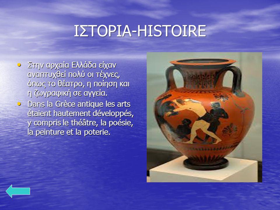ΙΣΤΟΡΙΑ-HISTOIRE Στην αρχαία Ελλάδα είχαν αναπτυχθεί πολύ οι τέχνες, όπως το θέατρο, η ποίηση και η ζωγραφική σε αγγεία. Στην αρχαία Ελλάδα είχαν αναπ
