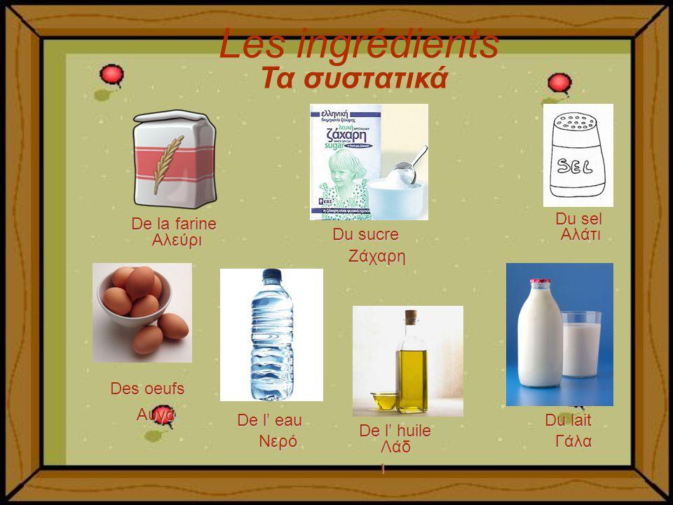 Les ingrédients Du sucre De la farine Du sel Des oeufs De l huile Du lait Τα συστατικά Αλεύρι Ζάχαρη Αλάτι Αυγά Λάδ ι Γάλα De l eau Νερό