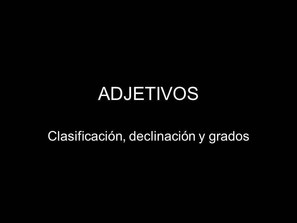 ADJETIVOS Clasificación, declinación y grados