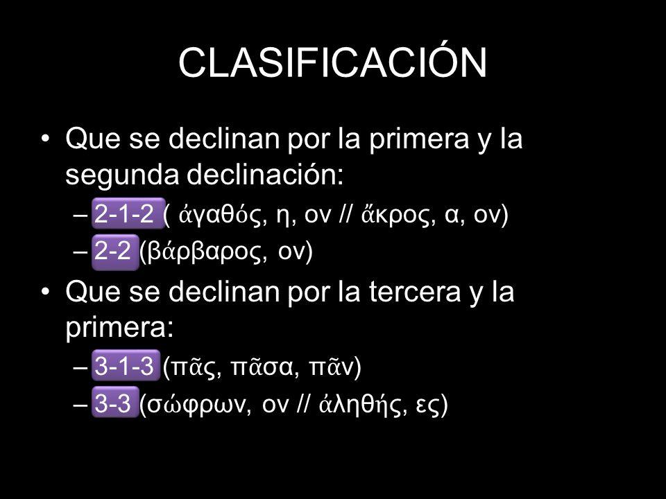 CLASIFICACIÓN Que se declinan por la primera y la segunda declinación: –2-1-2 ( γαθ ς, η, ον // κρος, α, ον) –2-2 (β ρβαρος, ον) Que se declinan por la tercera y la primera: –3-1-3 (π ς, π σα, π ν) –3-3 (σ φρων, ον // ληθ ς, ες)