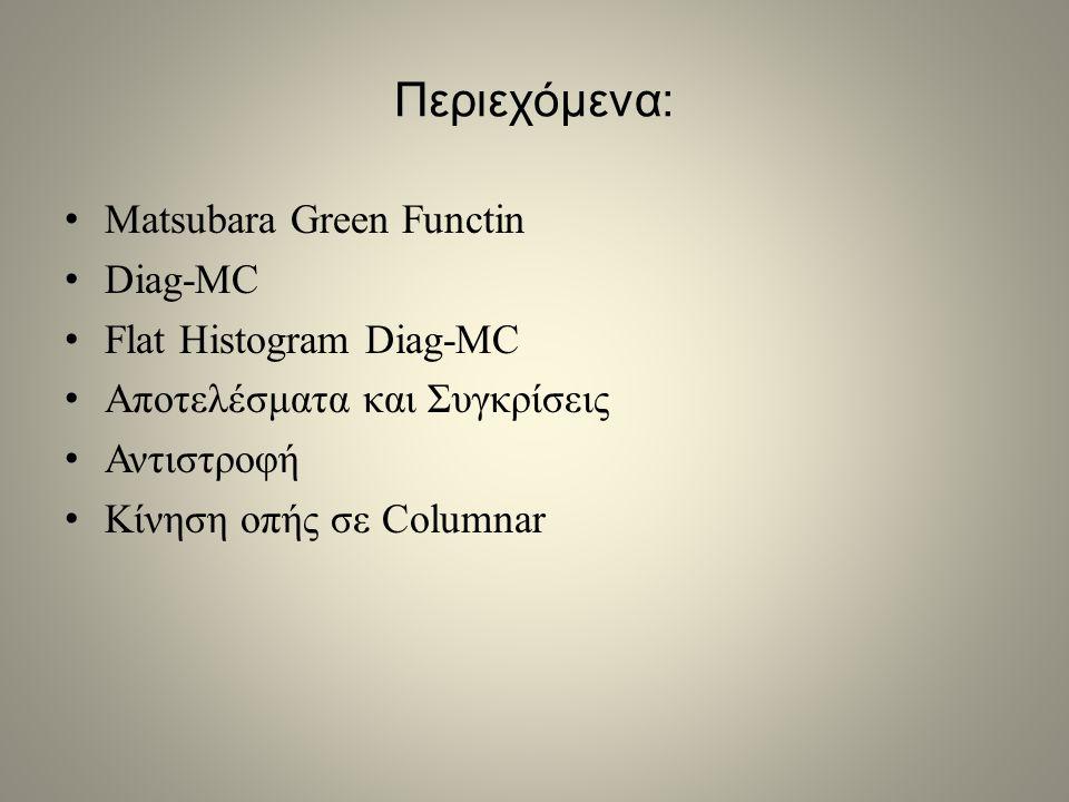 Περιεχόμενα: • Matsubara Green Functin • Diag-MC • Flat Histogram Diag-MC • Αποτελέσματα και Συγκρίσεις • Αντιστροφή • Κίνηση οπής σε Columnar