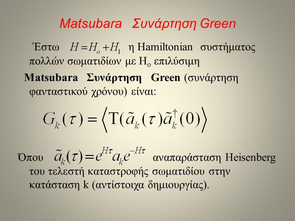 Matsubara Συνάρτηση Green • Γίνεται: Όπου η μέση τιμή είναι στην H o Για θερμοκρασία 0 Κ είναι β=∞ και έχουμε Με χρήση του θεωρήματος του Wick γίνεται: Τα ξ m αναφέρονται στην διαφορετική τοπολογία των διαγραμμάτων Feynman ίδιας τάξης m.