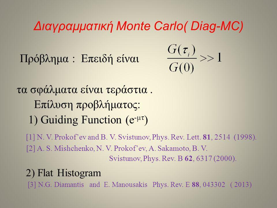 Διαγραμματική Monte Carlo( Diag-MC) Πρόβλημα : Επειδή είναι τα σφάλματα είναι τεράστια. Επίλυση προβλήματος: 1) Guiding Function (e -μτ ) [1] N. V. Pr