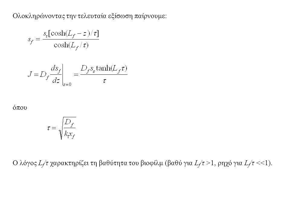 Ολοκληρώνοντας την τελευταία εξίσωση παίρνουμε: όπου Ο λόγος L f /τ χαρακτηρίζει τη βαθύτητα του βιοφίλμ (βαθύ για L f /τ >1, ρηχό για L f /τ <<1).