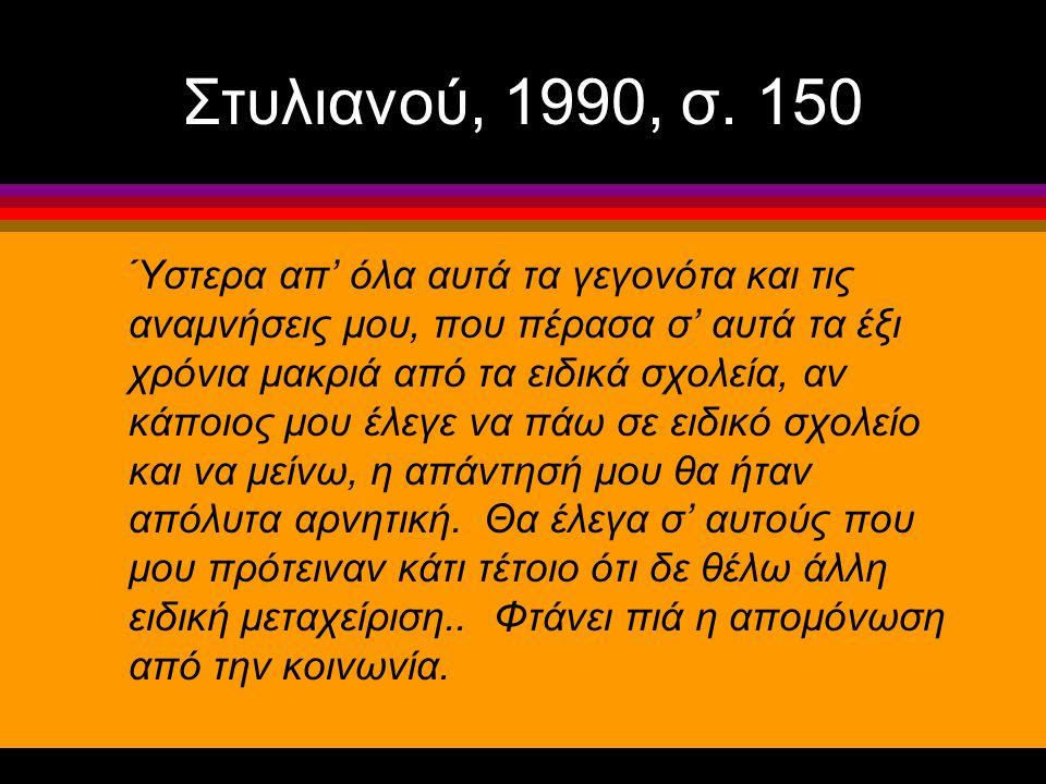 Στυλιανού, 1990, σ. 150 Ύστερα απ' όλα αυτά τα γεγονότα και τις αναμνήσεις μου, που πέρασα σ' αυτά τα έξι χρόνια μακριά από τα ειδικά σχολεία, αν κάπο