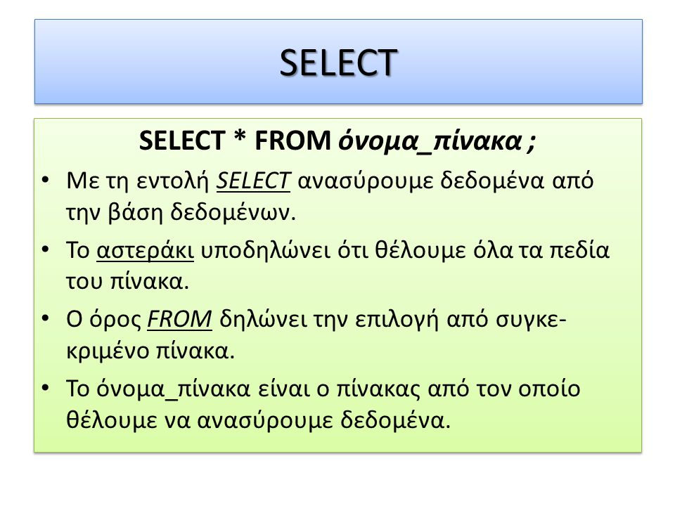 SELECTSELECT SELECT * FROM όνομα_πίνακα ; • Με τη εντολή SELECT ανασύρουμε δεδομένα από την βάση δεδομένων.