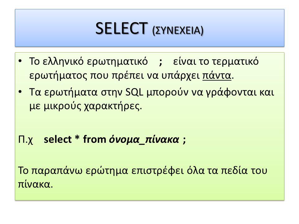 SELECT (ΣΥΝΕΧΕΙΑ) • Το ελληνικό ερωτηματικό ; είναι το τερματικό ερωτήματος που πρέπει να υπάρχει πάντα. • Τα ερωτήματα στην SQL μπορούν να γράφονται