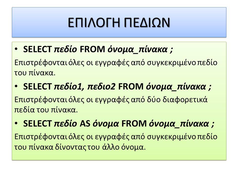ΕΠΙΛΟΓΗ ΠΕΔΙΩΝ • SELECT πεδίο FROM όνομα_πίνακα ; Επιστρέφονται όλες οι εγγραφές από συγκεκριμένο πεδίο του πίνακα. • SELECT πεδίο1, πεδιο2 FROM όνομα