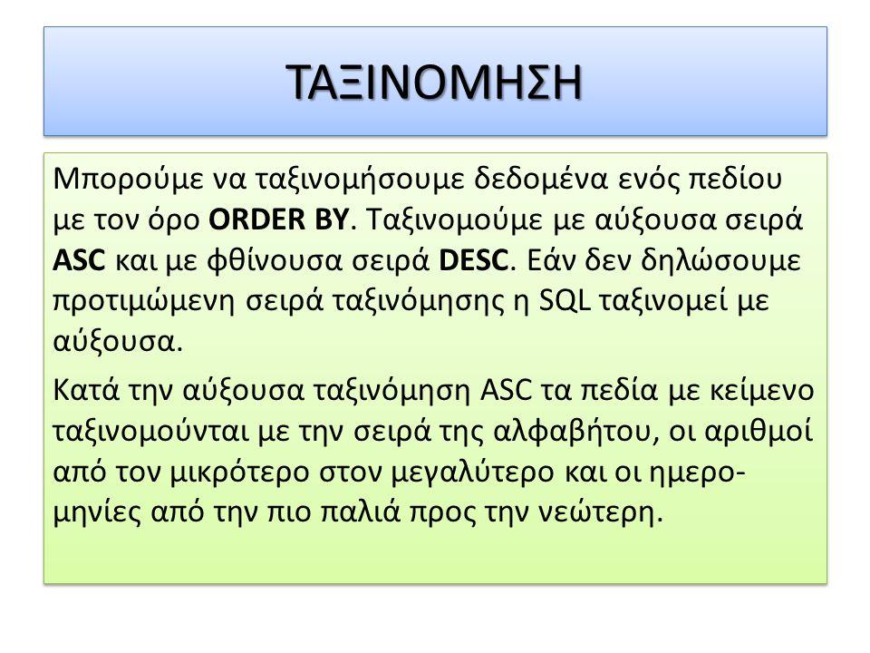 ΤΑΞΙΝΟΜΗΣΗΤΑΞΙΝΟΜΗΣΗ Μπορούμε να ταξινομήσουμε δεδομένα ενός πεδίου με τον όρο ORDER BY. Ταξινομούμε με αύξουσα σειρά ASC και με φθίνουσα σειρά DESC.