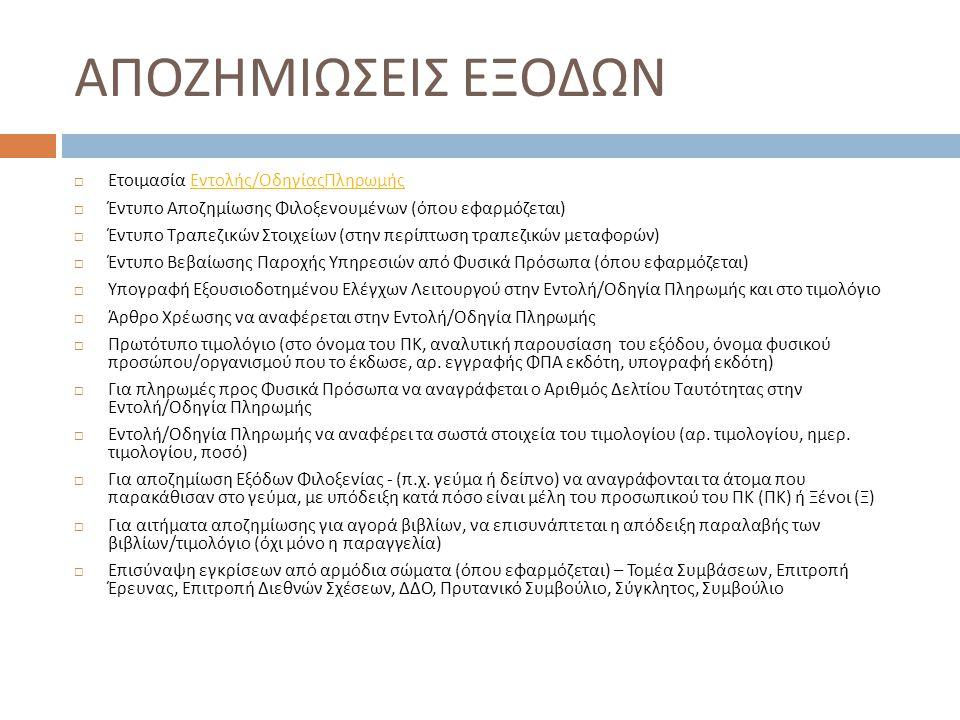 ΑΠΟΖΗΜΙΩΣΗ ΤΑΞΙΔΙΩΝ  Εντολή / Οδηγία Πληρωμής  Έντυπο Υποβολής Εξόδων Εξωτερικού, με συμπληρωμένη την Υπεύθυνη Δήλωση  Έντυπο Προκαταβολής ( για προκαταβολές ταξιδιών )  Υπογραφή Εξουσιοδοτημένου Ελέγχων Λειτουργού στην Εντολή / Οδηγία Πληρωμής και στο τιμολόγιο  Άρθρο Χρέωσης να αναφέρεται στην Εντολή / Οδηγία Πληρωμής  Για πληρωμές προς Φυσικά Πρόσωπα να αναγράφεται ο Αριθμός Δελτίου Ταυτότητας στην Εντολή / Οδηγία Πληρωμής  Boarding – cards ( εάν δεν υπάρχουν, γραπτή βεβαίωση πραγματοποίησης της αποστολής )  Πρωτότυπη απόδειξη πληρωμής / τιμολόγιο ( για διαμονή σε ξενοδοχείο ) και πρωτότυπη απόδειξη πληρωμής πρακτορείου ή τιμολόγιο και copy voucher του πρακτορείου ( στην περίπτωση κράτησης μέσω πρακτορείου )  Πλήρες αντίγραφο ελεγμένου Εντάλματος Πληρωμής αερ.