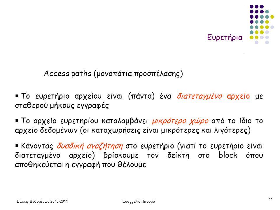 Βάσεις Δεδομένων 2010-2011Ευαγγελία Πιτουρά 11 Ευρετήρια  Το ευρετήριο αρχείου είναι (πάντα) ένα διατεταγμένο αρχείο με σταθερού μήκους εγγραφές  Το αρχείο ευρετηρίου καταλαμβάνει μικρότερο χώρο από το ίδιο το αρχείο δεδομένων (οι καταχωρήσεις είναι μικρότερες και λιγότερες)  Κάνοντας δυαδική αναζήτηση στο ευρετήριο (γιατί το ευρετήριο είναι διατεταγμένο αρχείο) βρίσκουμε τον δείκτη στο block όπου αποθηκεύεται η εγγραφή που θέλουμε Access paths (μονοπάτια προσπέλασης)