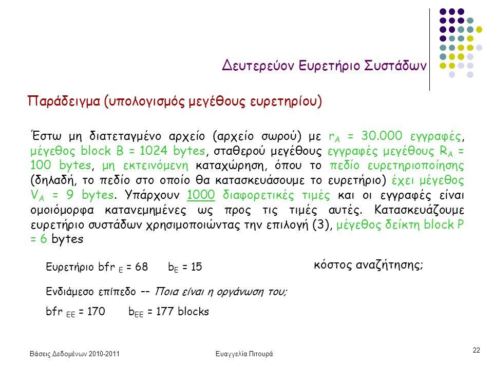 Βάσεις Δεδομένων 2010-2011Ευαγγελία Πιτουρά 22 Δευτερεύον Ευρετήριο Συστάδων Παράδειγμα (υπολογισμός μεγέθους ευρετηρίου) Έστω μη διατεταγμένο αρχείο (αρχείο σωρού) με r A = 30.000 εγγραφές, μέγεθος block B = 1024 bytes, σταθερού μεγέθους εγγραφές μεγέθους R A = 100 bytes, μη εκτεινόμενη καταχώρηση, όπου το πεδίο ευρετηριοποίησης (δηλαδή, το πεδίο στο οποίο θα κατασκευάσουμε το ευρετήριο) έχει μέγεθος V A = 9 bytes.