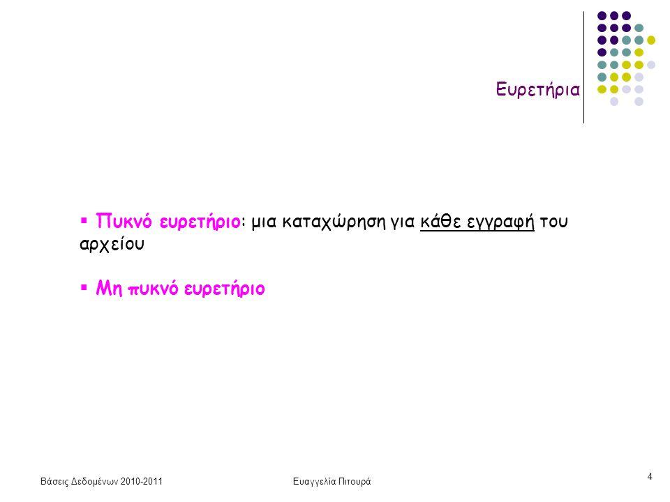 Βάσεις Δεδομένων 2010-2011Ευαγγελία Πιτουρά 25 Ευρετήριο Πολλών Επιπέδων Ιδέα: Τα ευρετήρια είναι αρχεία - χτίζουμε ευρετήρια πάνω στα αρχεία ευρετηρίου Το αρχείο είναι διατεταγμένο και το πεδίο διάταξης είναι και κλειδί (άρα πρωτεύον ευρετήριο!) Παράγοντας ομαδοποίησης (blocking factor), όταν Β  R bfr =  (B / R) , όπου Β μέγεθος block σε byte και R μέγεθος εγγραφής σε bytes Υπενθύμιση (παράγοντας ομαδοποίησης: αριθμός εγγραφών ανά block)