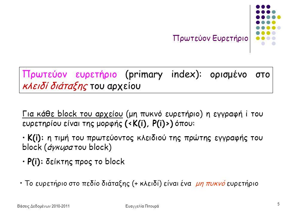 Βάσεις Δεδομένων 2010-2011Ευαγγελία Πιτουρά 5 Πρωτεύον Ευρετήριο Πρωτεύον ευρετήριο (primary index): ορισμένο στο κλειδί διάταξης του αρχείου Για κάθε block του αρχείου (μη πυκνό ευρετήριο) η εγγραφή i του ευρετηρίου είναι της μορφής ( ) όπου: • Κ(i): η τιμή του πρωτεύοντος κλειδιού της πρώτης εγγραφής του block (άγκυρα του block) • P(i): δείκτης προς το block • Το ευρετήριο στο πεδίο διάταξης (+ κλειδί) είναι ένα μη πυκνό ευρετήριο