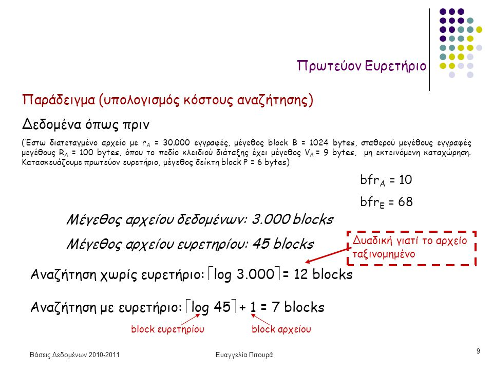 Βάσεις Δεδομένων 2010-2011Ευαγγελία Πιτουρά 9 Πρωτεύον Ευρετήριο Παράδειγμα (υπολογισμός κόστους αναζήτησης) Δεδομένα όπως πριν (Έστω διατεταγμένο αρχείο με r A = 30.000 εγγραφές, μέγεθος block B = 1024 bytes, σταθερού μεγέθους εγγραφές μεγέθους R A = 100 bytes, όπου το πεδίο κλειδιού διάταξης έχει μέγεθος V A = 9 bytes, μη εκτεινόμενη καταχώρηση.