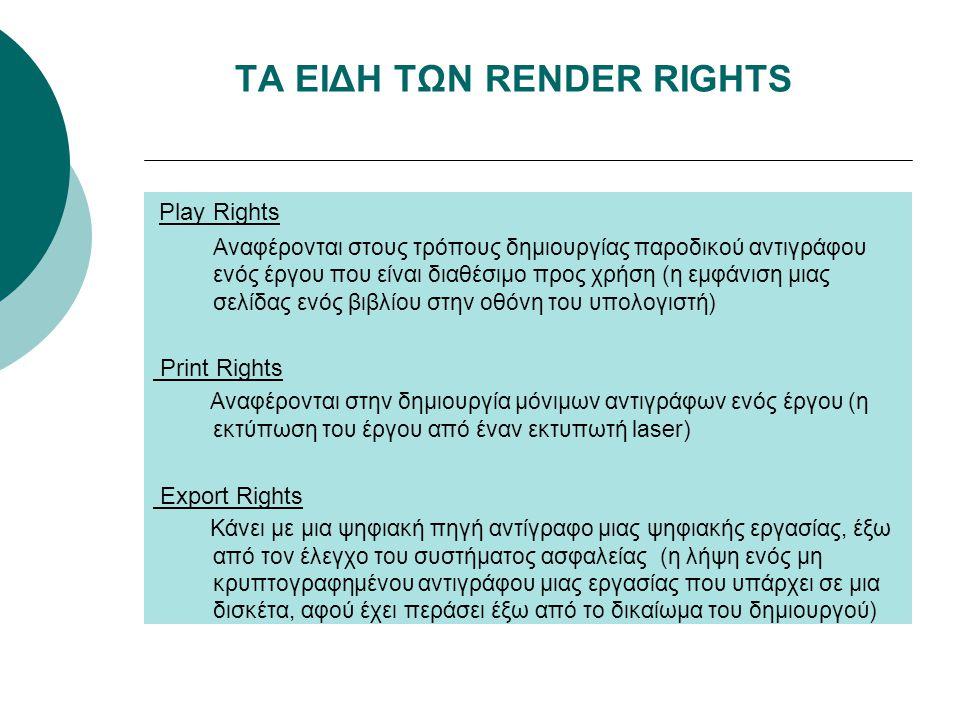 ΤΑ ΕΙΔΗ ΤΩΝ RENDER RIGHTS Play Rights Αναφέρονται στους τρόπους δημιουργίας παροδικού αντιγράφου ενός έργου που είναι διαθέσιμο προς χρήση (η εμφάνιση μιας σελίδας ενός βιβλίου στην οθόνη του υπολογιστή) Print Rights Αναφέρονται στην δημιουργία μόνιμων αντιγράφων ενός έργου (η εκτύπωση του έργου από έναν εκτυπωτή laser) Export Rights Κάνει με μια ψηφιακή πηγή αντίγραφο μιας ψηφιακής εργασίας, έξω από τον έλεγχο του συστήματος ασφαλείας (η λήψη ενός μη κρυπτογραφημένου αντιγράφου μιας εργασίας που υπάρχει σε μια δισκέτα, αφού έχει περάσει έξω από το δικαίωμα του δημιουργού)