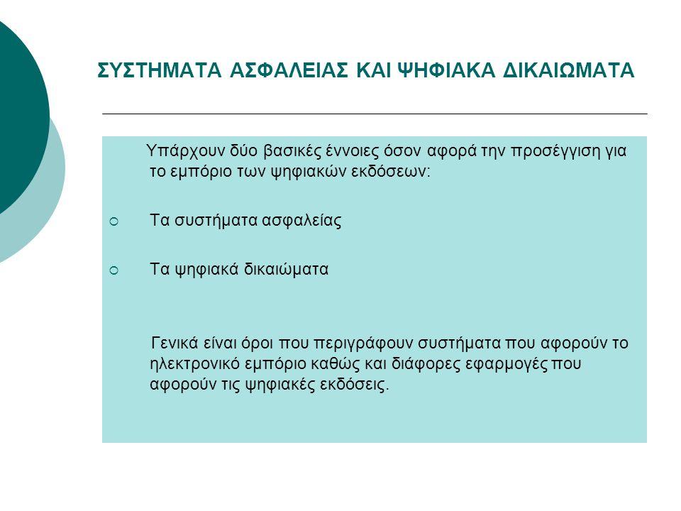 ΣΥΣΤΗΜΑΤΑ ΑΣΦΑΛΕΙΑΣ ΚΑΙ ΨΗΦΙΑΚΑ ΔΙΚΑΙΩΜΑΤΑ Υπάρχουν δύο βασικές έννοιες όσον αφορά την προσέγγιση για το εμπόριο των ψηφιακών εκδόσεων:  Τα συστήματα ασφαλείας  Τα ψηφιακά δικαιώματα Γενικά είναι όροι που περιγράφουν συστήματα που αφορούν το ηλεκτρονικό εμπόριο καθώς και διάφορες εφαρμογές που αφορούν τις ψηφιακές εκδόσεις.