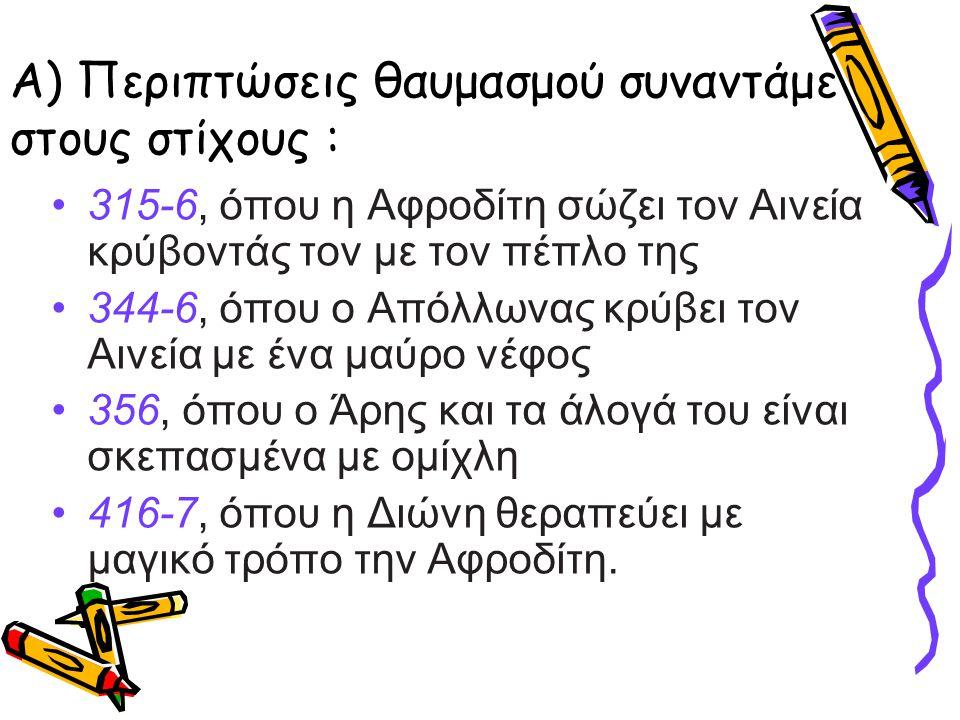 Α) Περιπτώσεις θαυμασμού συναντάμε στους στίχους : •315-6, όπου η Αφροδίτη σώζει τον Αινεία κρύβοντάς τον με τον πέπλο της •344-6, όπου ο Απόλλωνας κρ