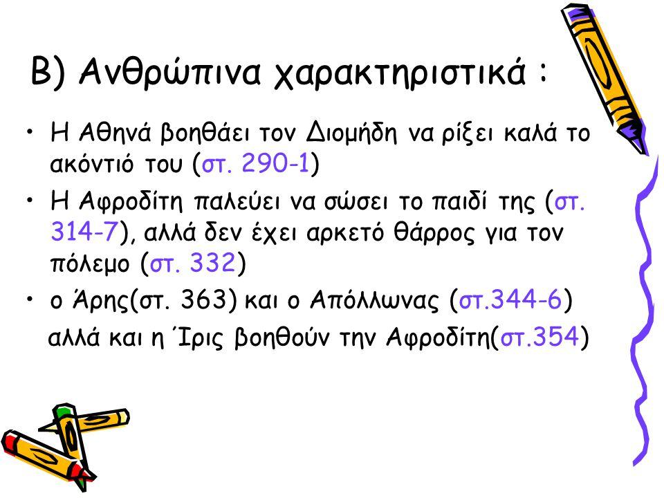 Β) Ανθρώπινα χαρακτηριστικά : •Η Αθηνά βοηθάει τον Διομήδη να ρίξει καλά το ακόντιό του (στ. 290-1) •Η Αφροδίτη παλεύει να σώσει το παιδί της (στ. 314