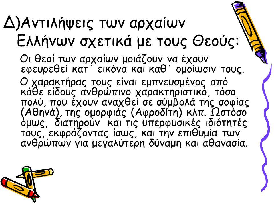 Δ)Αντιλήψεις των αρχαίων Ελλήνων σχετικά με τους Θεούς: Οι θεοί των αρχαίων μοιάζουν να έχουν εφευρεθεί κατ΄ εικόνα και καθ΄ ομοίωσιν τους. Ο χαρακτήρ
