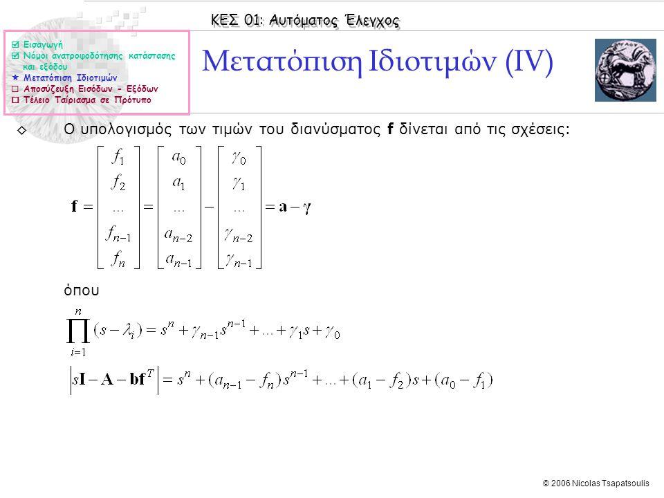 ΚΕΣ 01: Αυτόματος Έλεγχος © 2006 Nicolas Tsapatsoulis Μετατόπιση Ιδιοτιμών (ΙV) ◊O υπολογισμός των τιμών του διανύσματος f δίνεται από τις σχέσεις: όπου  Εισαγωγή  Νόμοι ανατροφοδότησης κατάστασης και εξόδου  Μετατόπιση Ιδιοτιμών  Αποσύζευξη Εισόδων - Εξόδων  Τέλειο Ταίριασμα σε Πρότυπο