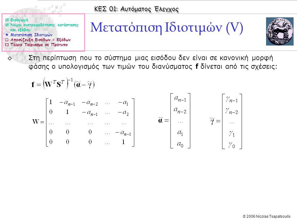 ΚΕΣ 01: Αυτόματος Έλεγχος © 2006 Nicolas Tsapatsoulis Μετατόπιση Ιδιοτιμών (V) ◊Στη περίπτωση που το σύστημα μιας εισόδου δεν είναι σε κανονική μορφή φάσης ο υπολογισμός των τιμών του διανύσματος f δίνεται από τις σχέσεις:  Εισαγωγή  Νόμοι ανατροφοδότησης κατάστασης και εξόδου  Μετατόπιση Ιδιοτιμών  Αποσύζευξη Εισόδων - Εξόδων  Τέλειο Ταίριασμα σε Πρότυπο