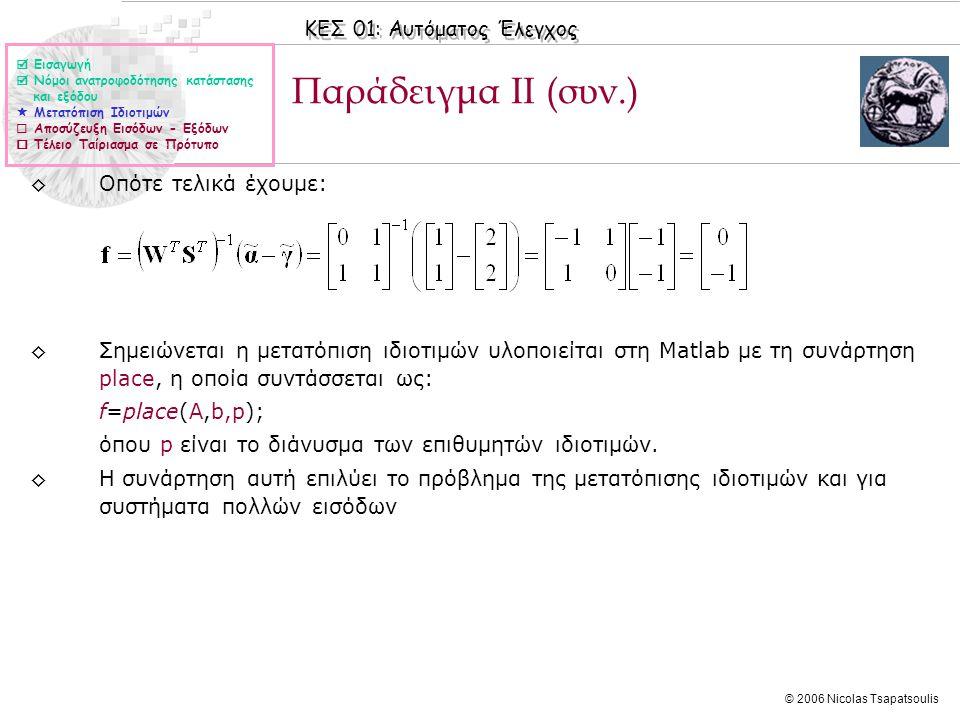 ΚΕΣ 01: Αυτόματος Έλεγχος © 2006 Nicolas Tsapatsoulis Παράδειγμα ΙΙ (συν.) ◊Οπότε τελικά έχουμε: ◊Σημειώνεται η μετατόπιση ιδιοτιμών υλοποιείται στη Matlab με τη συνάρτηση place, η οποία συντάσσεται ως: f=place(A,b,p); όπου p είναι το διάνυσμα των επιθυμητών ιδιοτιμών.