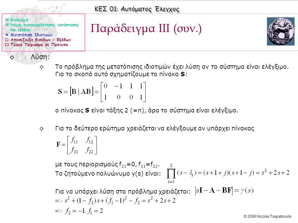 ΚΕΣ 01: Αυτόματος Έλεγχος © 2006 Nicolas Tsapatsoulis Παράδειγμα ΙΙΙ (συν.) ◊Λύση: ◊Το πρόβλημα της μετατόπισης ιδιοτιμών έχει λύση αν το σύστημα είναι ελέγξιμο.