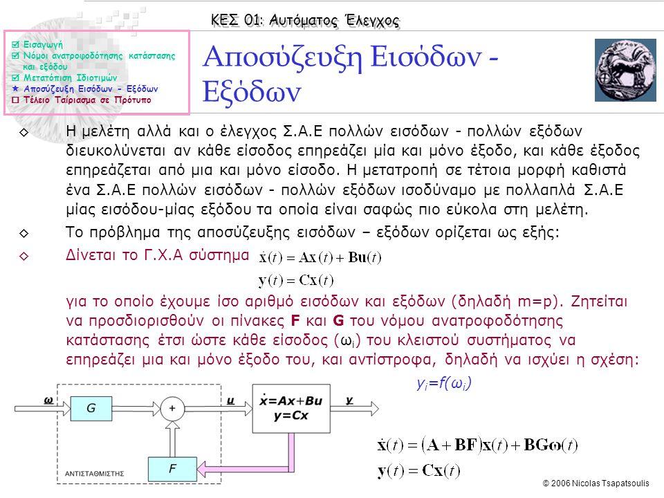 ΚΕΣ 01: Αυτόματος Έλεγχος © 2006 Nicolas Tsapatsoulis Αποσύζευξη Εισόδων - Εξόδων ◊Η μελέτη αλλά και ο έλεγχος Σ.Α.Ε πολλών εισόδων - πολλών εξόδων διευκολύνεται αν κάθε είσοδος επηρεάζει μία και μόνο έξοδο, και κάθε έξοδος επηρεάζεται από μια και μόνο είσοδο.