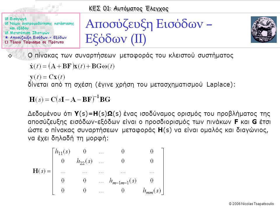 ΚΕΣ 01: Αυτόματος Έλεγχος © 2006 Nicolas Tsapatsoulis Αποσύζευξη Εισόδων – Εξόδων (ΙΙ) ◊Ο πίνακας των συναρτήσεων μεταφοράς του κλειστού συστήματος δίνεται από τη σχέση (έγινε χρήση του μετασχηματισμού Laplace): Δεδομένου ότι Υ(s)=H(s)Ω(s) ένας ισοδύναμος ορισμός του προβλήματος της αποσύζευξης εισόδων-εξόδων είναι ο προσδιορισμός των πινάκων F και G έτσι ώστε ο πίνακας συναρτήσεων μεταφοράς H(s) να είναι ομαλός και διαγώνιος, να έχει δηλαδή τη μορφή:  Εισαγωγή  Νόμοι ανατροφοδότησης κατάστασης και εξόδου  Μετατόπιση Ιδιοτιμών  Αποσύζευξη Εισόδων - Εξόδων  Τέλειο Ταίριασμα σε Πρότυπο