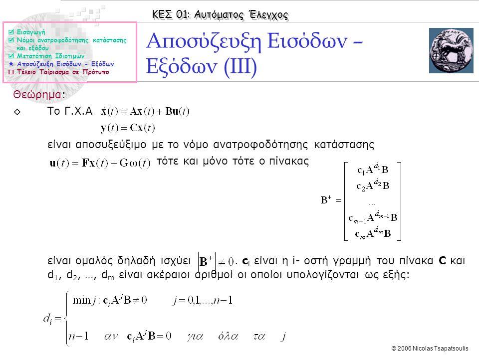 ΚΕΣ 01: Αυτόματος Έλεγχος © 2006 Nicolas Tsapatsoulis Αποσύζευξη Εισόδων – Εξόδων (ΙΙΙ) Θεώρημα: ◊Το Γ.Χ.Α είναι αποσυξεύξιμο με το νόμο ανατροφοδότησης κατάστασης τότε και μόνο τότε ο πίνακας είναι ομαλός δηλαδή ισχύει.