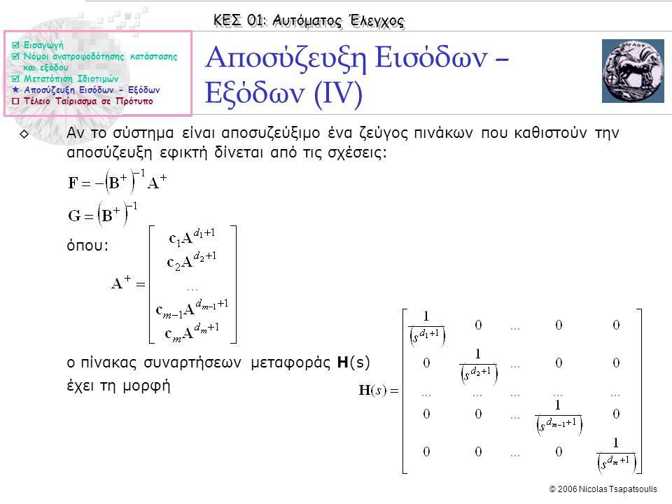 ΚΕΣ 01: Αυτόματος Έλεγχος © 2006 Nicolas Tsapatsoulis Αποσύζευξη Εισόδων – Εξόδων (IV) ◊Αν το σύστημα είναι αποσυζεύξιμο ένα ζεύγος πινάκων που καθιστούν την αποσύζευξη εφικτή δίνεται από τις σχέσεις: όπου: ο πίνακας συναρτήσεων μεταφοράς H(s) έχει τη μορφή  Εισαγωγή  Νόμοι ανατροφοδότησης κατάστασης και εξόδου  Μετατόπιση Ιδιοτιμών  Αποσύζευξη Εισόδων - Εξόδων  Τέλειο Ταίριασμα σε Πρότυπο
