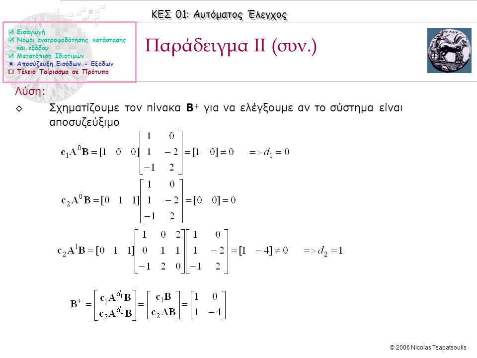 ΚΕΣ 01: Αυτόματος Έλεγχος © 2006 Nicolas Tsapatsoulis Παράδειγμα ΙΙ (συν.) Λύση: ◊Σχηματίζουμε τον πίνακα B + για να ελέγξουμε αν το σύστημα είναι αποσυζεύξιμο  Εισαγωγή  Νόμοι ανατροφοδότησης κατάστασης και εξόδου  Μετατόπιση Ιδιοτιμών  Αποσύζευξη Εισόδων - Εξόδων  Τέλειο Ταίριασμα σε Πρότυπο