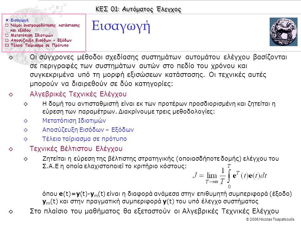 ΚΕΣ 01: Αυτόματος Έλεγχος © 2006 Nicolas Tsapatsoulis Παράδειγμα (συν.) ◊Σημειώνεται ότι το αρχικό σύστημα ήταν ασταθές (για την ακρίβεια ταλαντούμενο) αφού οι ιδιοτιμές του πίνακα A (βλέπε και εντολή eig στη Matlab) είναι: ρ 1,2 =±j ◊Η ελεγξιμότητα ενός συστήματος στο χώρο κατάστασης μπορεί να διαπιστωθεί χρησιμοποιώντας τις εντολές ctrb και rank της Matlab.