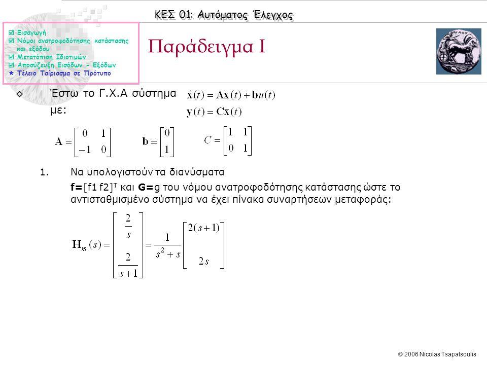 ΚΕΣ 01: Αυτόματος Έλεγχος © 2006 Nicolas Tsapatsoulis Παράδειγμα Ι ◊Έστω το Γ.Χ.Α σύστημα με: 1.Να υπολογιστούν τα διανύσματα f=[f1 f2] T και G=g του νόμου ανατροφοδότησης κατάστασης ώστε το αντισταθμισμένο σύστημα να έχει πίνακα συναρτήσεων μεταφοράς:  Εισαγωγή  Νόμοι ανατροφοδότησης κατάστασης και εξόδου  Μετατόπιση Ιδιοτιμών  Αποσύζευξη Εισόδων - Εξόδων  Τέλειο Ταίριασμα σε Πρότυπο
