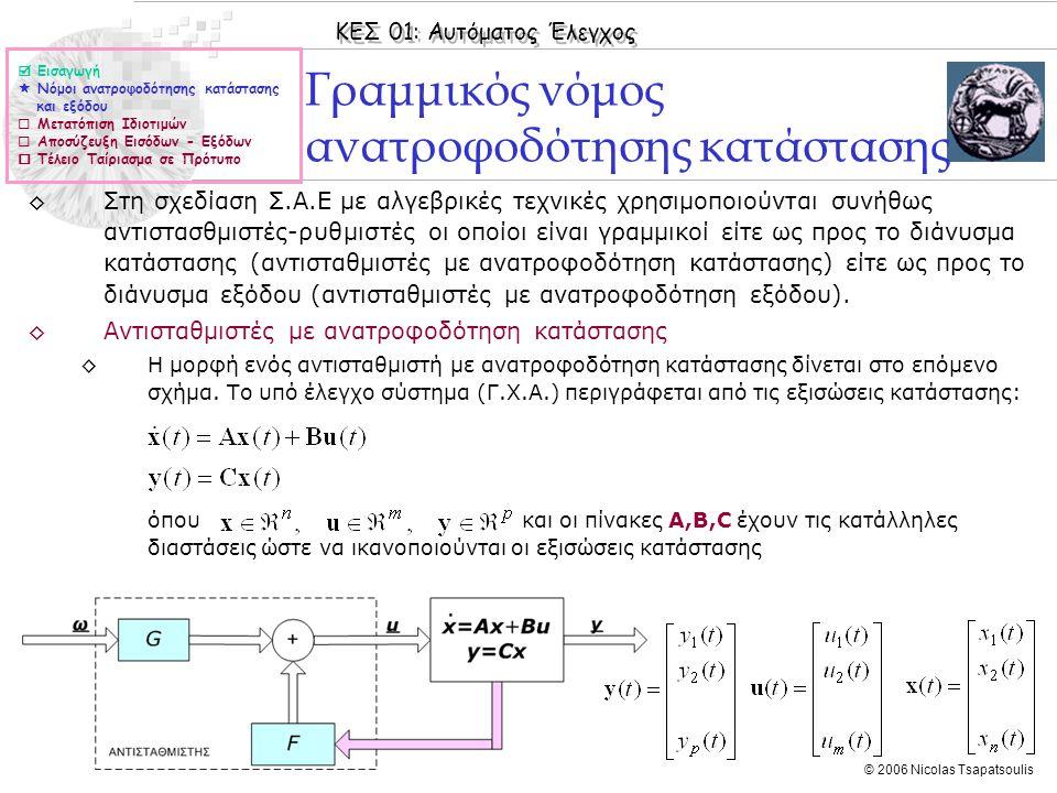 ΚΕΣ 01: Αυτόματος Έλεγχος © 2006 Nicolas Tsapatsoulis Γραμμικός νόμος ανατροφοδότησης κατάστασης ◊Στη σχεδίαση Σ.Α.Ε με αλγεβρικές τεχνικές χρησιμοποιούνται συνήθως αντιστασθμιστές-ρυθμιστές οι οποίοι είναι γραμμικοί είτε ως προς το διάνυσμα κατάστασης (αντισταθμιστές με ανατροφοδότηση κατάστασης) είτε ως προς το διάνυσμα εξόδου (αντισταθμιστές με ανατροφοδότηση εξόδου).