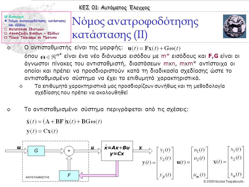 ΚΕΣ 01: Αυτόματος Έλεγχος © 2006 Nicolas Tsapatsoulis Παράδειγμα ΙΙ (συν.) ◊Το σύστημα δεν είναι σε κανονική μορφή φάσης αλλά ελέγξιμο, επομένως το πρόβλημα σχεδίασης έχει λύση η οποία δίνεται από τις σχέσεις: Το χαρακτηριστικό πολυώνυμο a(s) του συστήματος δίνεται από τη σχέση: οπότε: το επιθυμητό πολυώνυμο γ(s) είναι: Ο πίνακας W είναι:  Εισαγωγή  Νόμοι ανατροφοδότησης κατάστασης και εξόδου  Μετατόπιση Ιδιοτιμών  Αποσύζευξη Εισόδων - Εξόδων  Τέλειο Ταίριασμα σε Πρότυπο