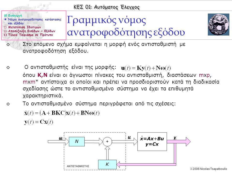 ΚΕΣ 01: Αυτόματος Έλεγχος © 2006 Nicolas Tsapatsoulis Παράδειγμα ΙΙ ◊Έστω το Γ.Χ.Α σύστημα με: 1.Να βρεθεί αν το σύστημα είναι αποσυζεύξιμο και στην περίπτωση που είναι να υπολογιστούν οι πίνακες F και G του νόμου ανατροφοδότησης κατάστασης.