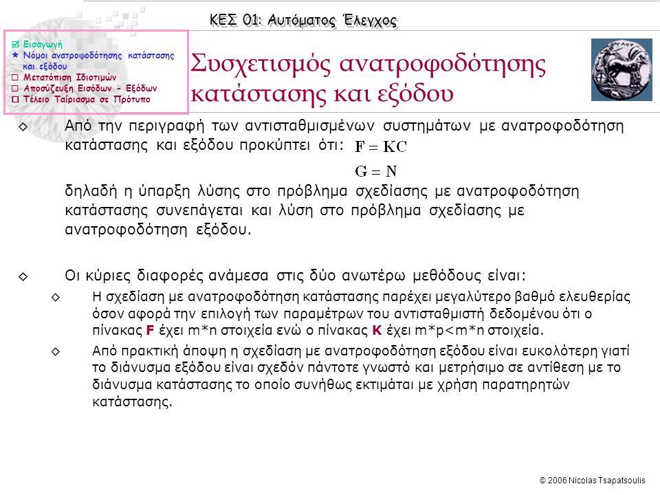 ΚΕΣ 01: Αυτόματος Έλεγχος © 2006 Nicolas Tsapatsoulis Μετατόπιση Ιδιοτιμών ◊Επειδή οι ιδιοτιμές ενός συστήματος με περιγραφή στο χώρο κατάστασης ταυτίζονται με τους πόλους του συστήματος και επειδή οι πόλοι του συστήματος καθορίζουν και τη συμπεριφορά του η μετατόπιση ιδιοτιμών είναι μια προσφιλής τεχνική σχεδίασης Σ.Α.Ε στο χώρο κατάστασης.