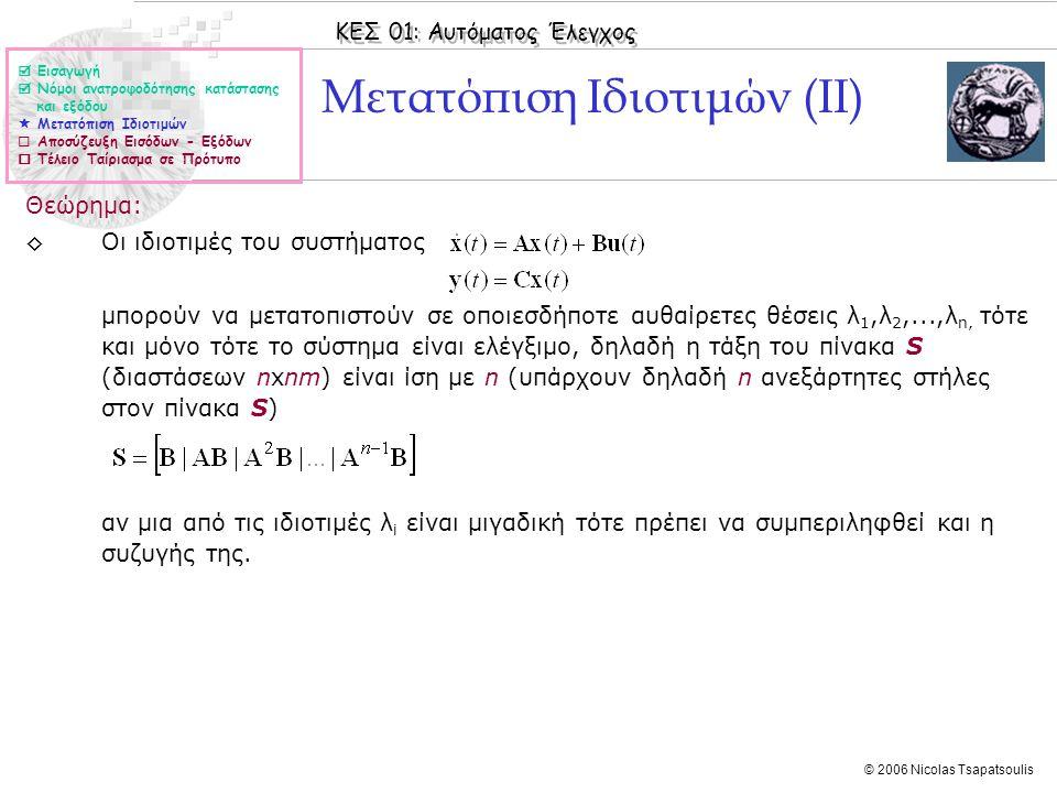 ΚΕΣ 01: Αυτόματος Έλεγχος © 2006 Nicolas Tsapatsoulis Μετατόπιση Ιδιοτιμών (ΙΙ) Θεώρημα: ◊Οι ιδιοτιμές του συστήματος μπορούν να μετατοπιστούν σε οποιεσδήποτε αυθαίρετες θέσεις λ 1,λ 2,...,λ n, τότε και μόνο τότε το σύστημα είναι ελέγξιμο, δηλαδή η τάξη του πίνακα S (διαστάσεων nxnm) είναι ίση με n (υπάρχουν δηλαδή n ανεξάρτητες στήλες στον πίνακα S) αν μια από τις ιδιοτιμές λ i είναι μιγαδική τότε πρέπει να συμπεριληφθεί και η συζυγής της.